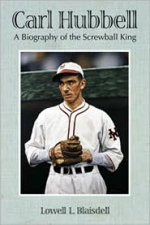 Carl Hubbell: A Biography of the Screwball King - Lowell L. Blaisdell