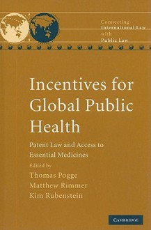 Incentives for Global Public Health: Patent Law and Access to Essential Medicines - Thomas W. Pogge, Matthew Rimmer, Kim Rubenstein
