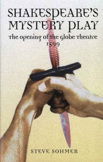 Shakespeare's Mystery Play: The Opening of the Globe Theatre 1599 - Steve Sohmer