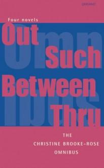 The Christine Brooke-Rose Omnibus: Four Novels: Out, Such, Between, Thru - Christine Brooke-Rose