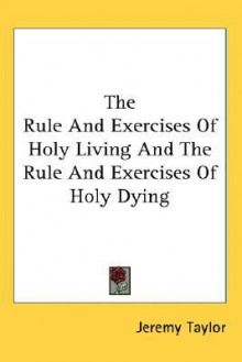 The Rule And Exercises Of Holy Living, Vol. Two (And) The Rule And Exercises Of Holy Dying - Jeremy Taylor