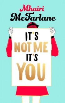 It's Not Me, It's You - Mhairi McFarlane
