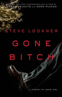 Gone Bitch: A Parody of Gone Girl - Steve Lookner