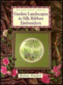 Garden Landscapes in Silk Ribbon Embroidery (Milner Craft Series) - Helen Dafter