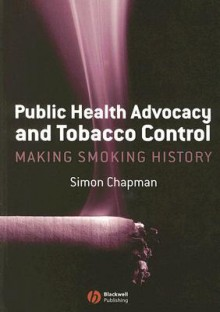 Public Health Advocacy and Tobacco Control: Making Smoking History - Simon Chapman