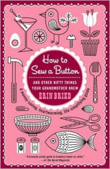 How to Sew a Button: And Other Nifty Things Your Grandmother Knew - Erin Bried