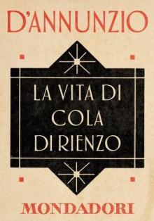 La vita di Cola di Rienzo (e-Meridiani Mondadori) (Italian Edition) - Gabriele D'Annunzio, A. Andreoli, G. Zanetti