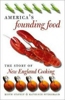 America's Founding Food: The Story of New England Cooking - Keith Stavely, Kathleen Fitzgerald
