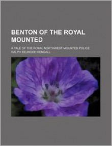 Benton of the Royal Mounted; A Tale of the Royal Northwest Mounted Police - Ralph Selwood Kendall
