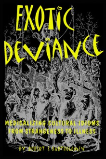 Exotic Deviance: Medicalizing Cultural Idioms from Strangeness to Illness - Robert E. Bartholomew