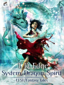System, Dragon, Spirit: 13 SF/Fantasy Tales - T.D. Edge