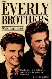 Walk Right Back: The Story Of The Everly Brothers - Roger White