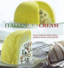 Italian Ice Cream: Gelato, Sorbetto, Granita, Semifreddi - Carla Bardi