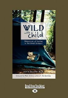 Wild with Child: Adventures of Families in the Great Outdoors (Easyread Large Edition) - Jennifer Bove, Jennifer Bov