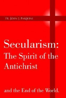 Secularism: The Spirit of the Antichrist - John J. Pasquini