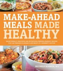 Make-Ahead Meals Made Healthy: Exceptionally Delicious and Nutritious Freezer-Friendly Recipes You Can Prepare in Advance and Enjoy at a Moment's Not - Michele Borboa