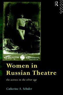 Women In Russian Theatre: The Actress in the Silver Age (Gender in Performance) - Catheri Schuler