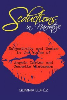 Seductions in Narrative: Subjectivity and Desire in the Works of Angela Carter and Jeanette Winterson - Gemma Lopez