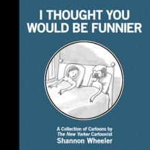 I Thought You Would Be Funnier - Shannon Wheeler