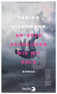 Am Ende schmeißen wir mit Gold - Fabian Hischmann