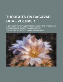 Thoughts on Bagavad Gita (Volume 1); A Series of Twelve Lectures Read Before the Branch Theosophical Society, Kumbhakonam - Theosophical Society