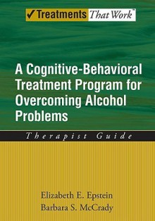 Overcoming Alcohol Use Problems: A Cognitive-Behavioral Treatment Program Therapist Guide (Treatments That Work) - Elizabeth E. Epstein, Barbara S. McCrady