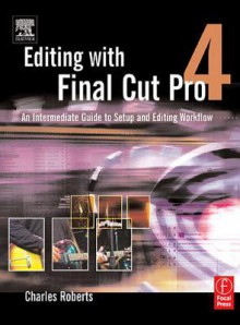 Editing with Final Cut Pro 4: An Intermediate Guide to Setup and Editing Workflow - Charles Roberts
