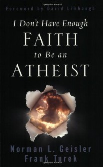 I Don't Have Enough Faith to Be an Atheist - David Limbaugh,Frank Turek,Norman L. Geisler