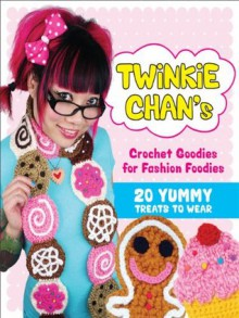 Twinkie Chan's Crochet Goodies for Fashion Foodies: 20 Yummy Treats to Wear - Twinkie Chan