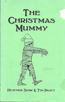 The Christmas Mummy (a holiday story) (Holiday Chapbook Series #5) - Heather Shaw, Tim Pratt, Greg Van Eekhout