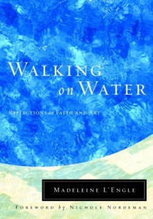Walking on Water: Reflections on Faith and Art - Madeleine L'Engle