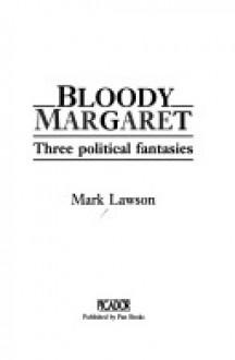 Bloody Margaret: Three Political Fantasies - Mark Lawson