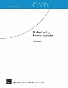 Understanding Proto-Insurgencies: Rand Counterinsurgency Study--Paper 3 - Daniel L. Byman