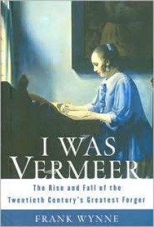 I Was Vermeer: The Rise and Fall of the Twentieth Century's Greatest Forger - Frank Wynne