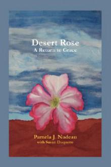 Desert Rose: A Return to Grace - Pamela J. Nadeau, Susan Duquette