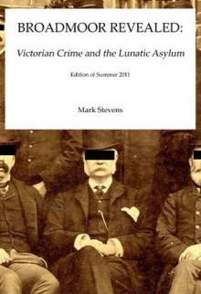 Broadmoor Revealed: Victorian Crime and the Lunatic Asylum - Mark Stevens