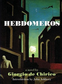 Hebdomeros with Monseiur Dudron's Adventure and Other Metaphysical Writings - Giorgio de Chirico, John Ashbery