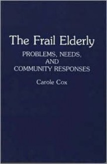 The Frail Elderly: Problems, Needs, and Community Responses - Carole B. Cox