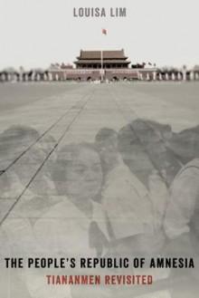 The People's Republic of Amnesia: Tiananmen Revisited - Louisa Lim