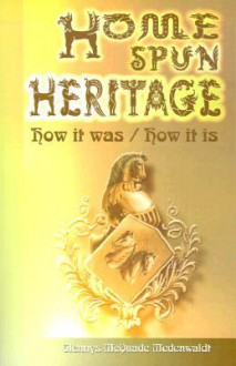 Home Spun Heritage: How It Was/How It is - Glennys McQuade Wedenwaldt, Glennys McQuade Wedenwaldt