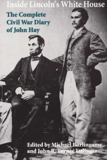Inside Lincoln's White House: The Complete Civil War Diary of John Hay - Michael Burlingame, Michael Burlingame