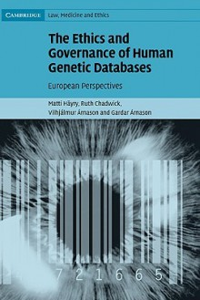 The Ethics and Governance of Human Genetic Databases: European Perspectives. Cambridge Law, Medicine and Ethics. - Matti Hayry, Ruth F Chadwick, Vilhjálmur Árnason, Gardar Arnason
