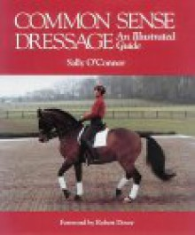 Common Sense Dressage: An Illustrated Guide - Sally O'Connor