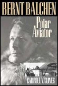 Bernt Balchen: Polar Aviatior - Carroll V. Glines