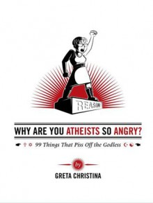 Why Are You Atheists So Angry? 99 Things That Piss Off the Godless - Greta Christina