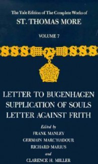 The Yale Edition of The Complete Works of St. Thomas More: Volume 7, Letter to Bugenhagen, Supplication of Souls, Letter Against Frith - Thomas More, Frank Manley, Clarence H. Miller, Thomas More, Richard C. Marius, Germain Marc`hadour