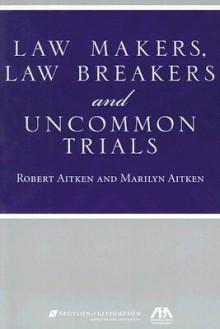 Law Makers, Law Breakers and Uncommon Trials - Robert Aitken, Marilyn Aitken
