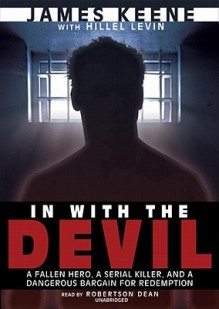 In with the Devil: A Fallen Hero, a Serial Killer, and a Dangerous Bargain for Redemption (Audio) - James Keene