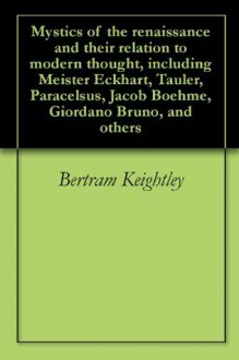 Mystics of the renaissance and their relation to modern thought, including Meister Eckhart, Tauler, Paracelsus, Jacob Boehme, Giordano Bruno, and others - Bertram Keightley, Rudolf Steiner