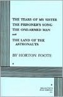 Four Plays: The Tears of My Sister / The Prisoner's Song / The One-Armed Man / The Land of the Astronauts - Horton Foote